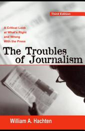 The Troubles of Journalism: A Critical Look at What's Right and Wrong With the Press, Edition 3