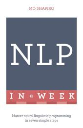 NLP In A Week: Master Neuro-Linguistic Programming In Seven Simple Steps