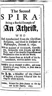 """The Second Spira: Being a Fearful Example of F. N. an Atheist ... Part the Second [of """"The Second Spira. By J. S., a Minister of the Church of England""""]. Being a Further Account of His Sickness ... By H. L., a Lay-Man, Mr. N's Particular Acquaintance. [With an Epistle Recommendatory by Robert Jackson.]"""