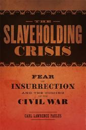 The Slaveholding Crisis: Fear of Insurrection and the Coming of the Civil War