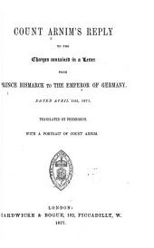 Count Arnim's Reply to the Charges Contained in a Letter from Prince Bismarck to the Emperor of Germany: Dated April 14th, 1873. ...