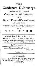 The Gardeners Dictionary: Containing the Methods of Cultivating and Improving the Kitchen, Fruit and Flower Garden, as Also the Physick Garden, Wilderness, Conservatory, and Vineyard, Volume 1
