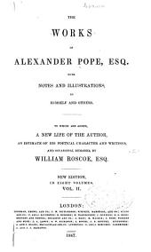 The Works of Alexander Pope, Esq., with Notes and Illustrations, by Himself and Others. To which are Added, a New Life of the Author, an Estimate of His Poetical Character and Writings, and Occasional Remarks by William Roscoe, Esq: Volume 2