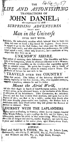 A Narrative of the Life and Astonishing Adventures of John Daniel  a smith at Royston in Hertfortshire  for a course of seventy years  Containing  the melancholy occasion of his travels  His shipwreck with one companion on a desolate island  Their way of life  His accidental discovery of a woman for his companion  Their peopling the island  Also  a description of a most surprising engine  invented by his son Jacob  on which he flew to the moon  with some account of its inhabitants  His return     His further excursions in search of England  His residence in Lapland  and travels to Norway  from whence he arrived at Aldborough  and further transactions till his death  in 1711  Aged 97  Illustrated with several copper plates  engraved by Mr  Boitard  Taken from his own mouth  by Mr  Ralph Morris