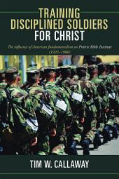 Training Disciplined Soldiers for Christ: The influence of American fundamentalism on Prairie Bible Institute (1922–1980)