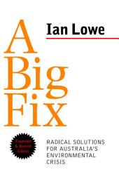 A Big Fix: Radical solutions for Australia's environmental crisis, expanded and revised edition