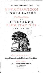 Gerardi Joannis Vossii Etymologicon linguae latinae. Praefigitur ejusdem De literarum permutatione tractatus