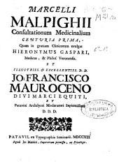 Marcelli Malpighii Consultationum medicinalium centuria prima: quam in gratiam clinicorum evulgat Hieronymus Gaspari ... et ... Jo. Francisco Mauroceno ...