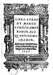 Libro Aureo de Marco Aurelio, Emperador eloquentisimo Orador: en el qual contienen muchas cosas hasta aqui en ninguo otro impresas