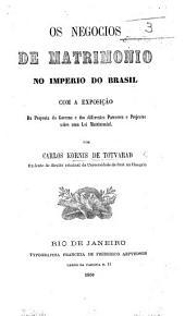 Os negocios de matrimonio no imperio do Brasil com a exposição da proposta do Governo e dos differentes pareceres ... sobre uma lei matrimonial