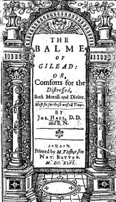 The Balme of Gilead, Or, Comforts for the Distressed Both Morall and Divine: Most Fit for These Wofull Times
