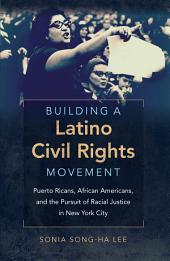 Building a Latino Civil Rights Movement: Puerto Ricans, African Americans, and the Pursuit of Racial Justice in New York City