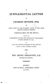 "A Supplemental Letter to Charles Butler: On Some Parts of the Evidence Given by the Irish Roman-Catholic Bishops, Particularly by Dr. Doyle, Before the Committees of the Two Houses of Parliament, in the Session of 1825: and Also on Certain Passages in Dr. Doyle's ""Essay on the Catholic Claims."""