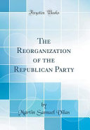 The Reorganization of the Republican Party  Classic Reprint  PDF