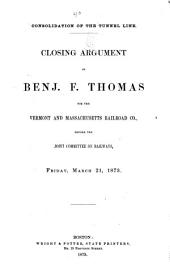 Consolidation of the Tunnel Line: Closing Argument of Benj. F. Thomas for the Vermont and Massachusetts Railroad Co. : Before the Joint Committee on Railways : Friday, March 21, 1873