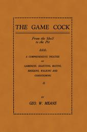 The Game Cock: From the Shell to the Pit - A Comprehensive Treatise on Gameness, Selecting, Mating, Breeding, Walking and Conditionin