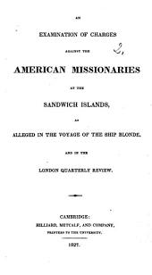 """An Examination of Charges against the American Missionaries at the Sandwich Islands, as alleged in the Voyage of the ship Blonde (Captain the Right Hon. Lord Byron, commander), and in the London Quarterly Review. [Reprinted from the """"North American Review.""""]"""