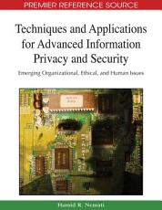 Techniques and Applications for Advanced Information Privacy and Security  Emerging Organizational  Ethical  and Human Issues PDF