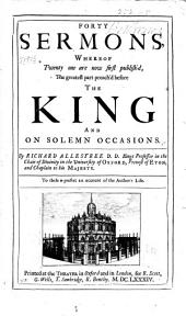 Forty Sermons Whereof Twenty One are Now First Publish'd: The Greatest Part Preach'd Before the King and on Solemn Occasions