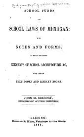 School Funds and School Laws of Michigan: With Notes and Forms : to which are Added Elements of School Architecture, &c., with Lists of Text Books and Library Books