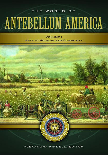 The World of Antebellum America  A Daily Life Encyclopedia  2 volumes