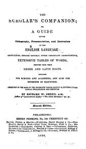 The Scholar's Companion, Or, A Guide to the Orthography Pronunciation and Derivation of the English Language: Containing Besides Several Other Important Improvements, Extensive Tables of Words, Deduced from Their Greek and Latin Roots : Designed for Schools and Academies, and Also for Students in Elocution, Arranged on the Basis of the Fifteenth London Edition of Butter's Etymological Spelling-book and Expositor