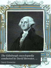 The Edinburgh Encyclopædia Conducted by David Brewster, with the Assistance of Gentlemen Eminent in Science and Literature: Volume 18