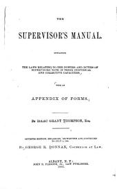 The Supervisor's Manual: Containing the Laws Relating to the Powers and Duties of Supervisors, Both in Their Individual and Collective Capacities, with an Appendix of Forms