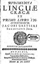 Rudimenta Linguae Graecae: Ex Primo Libri Institutionum Jacobi Gretseri Societatis Jesu