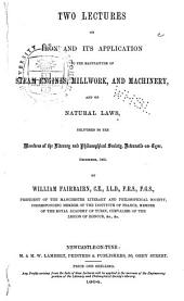 Two Lectures on Iron and Its Application to the Manufacture of Steam Engines, Millwork, and Machinery, and on Natural Laws: Delivered to the Memners of the Literary and Philosophical Society, Newcastle-on-Tyne, December 1863