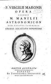 P. Virgilii Maronis Opera: Accedit M. Manilii Astronomicon cum notitia literaria, studiis Societatis Bipontinæ