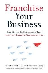 Franchise Your Business: The Guide to Employing the Greatest Growth Strategy Ever