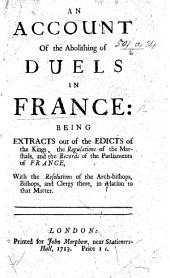 The Laws of Honor: or, an account of the suppression of duels in France. Extracted out of the King's edicts, regulations of the Marshals, records of Parliament