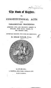 The Book of Rights: Or Constitutional Acts and Parliamentary Proceedings Affecting Civil and Religious Liberty in England from Magna Charta to the Present Time; Historically Arranged, with Notes, Etc