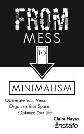 From Mess to Minimalism: Obliterate Your Mess. Organize Your Space. Optimize Your Life.