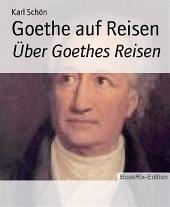 Goethe auf Reisen: Über Goethes Reisen