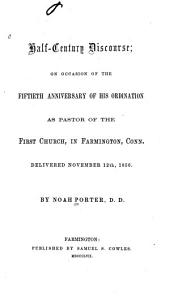 Half-century Discourse: On Occasion of the Fiftieth Anniversary of His Ordination as Pastor of the First Church in Farmington, Conn. : Delivered November 12th, 1856