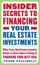 Insider Secrets To Financing Your Real Estate Investments What Every Real Estate Investor Needs To Know About Finding And Financing Your Next Deal Book PDF