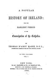 A Popular History of Ireland: From the Earliest Period to the Emancipation of the Catholics, Volume 1