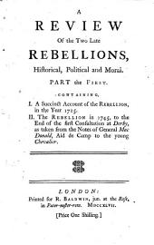 A review of the two late rebellions, historical, political and moral. Part the first. Containing, I. A succinct account of the rebellion, in the year 1715. II. The rebellion in 1745, to the end of the first consultation at Derby, as taken from the notes of General MacDonald, aid de camp to the Young Chevalier