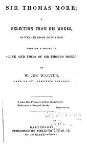"Sir Thomas More; a selection from his works, as well in prose as in verse. Forming a sequel to ""Life and Times of Sir Thomas More."" By W. Jos. Walter"