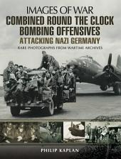 Combined Round the Clock Bombing Offensive: Attacking Nazi Germany: Rare Photographs from Wartime Archives