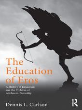 The Education of Eros: A History of Education and the Problem of Adolescent Sexuality