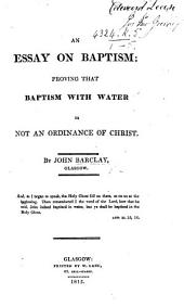 An Essay on Baptism: Proving that Baptism with Water is Not an Ordinance of Christ