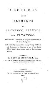 Lectures on the Elements of Commerce, Politics, and Finances: Intended as a Companion to Blackstone's Commentaries on the Laws of England; and Peculiarly Calculated to Qualify Young Noblemen and Gentlemen for Situations in Any of the Public Offices Under Government, and for Parliamentary Business