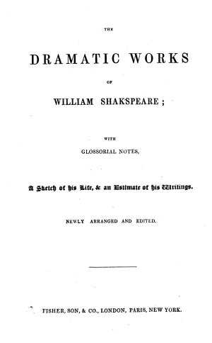 The Dramatic Works of William Shakspeare  with Glossorial  sic  Notes  a Sketch of His Life    an Estimate of His Writings  Newly Arranged and Edited   With Woodcuts