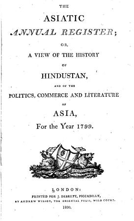 The Asiatic Annual Register  Or  A View of the History of Hindustan  and of the Politics  Commerce and Literature of Asia PDF