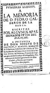 Funebres elogios a la memoria de D. Pedro Calderon de la Barca. Escritos por algunos apassionados suyos del Alcaçar, etc