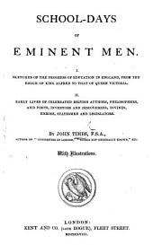 School-days of Eminent Men. I. Sketches of the progress of education in England, from the reign of King Alfred to that of Queen Victoria. II. Early lives of celebrated British authors, philosophers, etc