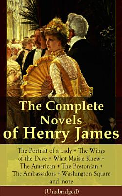 The Complete Novels of Henry James  The Portrait of a Lady   The Wings of the Dove   What Maisie Knew   The American   The Bostonian   The Ambassadors   Washington Square and more  Unabridged
